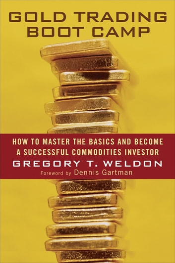 Gold Trading Boot Camp - How to Master the Basics and Become a Successful Commodities Investor ebook by Gregory T. Weldon