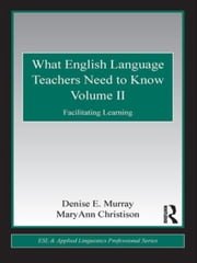 What English Language Teachers Need to Know Volume II: Facilitating Learning ebook by Murray, Denise E.