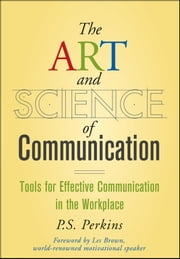 The Art and Science of Communication - Tools for Effective Communication in the Workplace ebook by P. S. Perkins,Les Brown