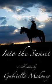 Into the Sunset (5 complete short stories) ebook by Gabriella Mahoney