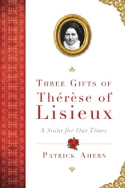 Three Gifts of Therese of Lisieux - A Saint for Our Times ebook by Patrick Ahern