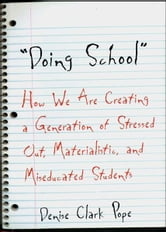 Doing School: How We Are Creating a Generation of Stressed-Out, Materialistic, and Miseducated Students ebook by Denise Clark Pope