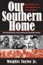 Our Southern Home: Scottsboro to Montgomery to Birmingham - The Transformation of the South in the Twentieth Century ebook by Waights Taylor Jr