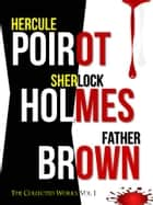 THE COMPLETE HERCULE POIROT, SHERLOCK HOLMES & FATHER BROWN COLLECTION! - The Collected Works, Vol 1 ebook by