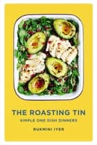 The Roasting Tin - Simple One Dish Dinners ebook by Rukmini Iyer