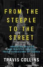 From the Steeple to the Street: Innovating Mission and Ministry Through Fresh Expressions of Church ebook by Travis Collins