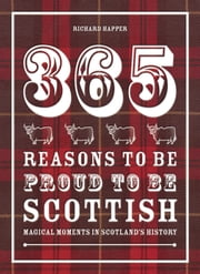 365 Reasons to be Proud to be Scottish - Magical moments in Scotland's history ebook by Richard Happer