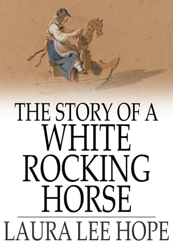 The Story of a White Rocking Horse ebook by Laura Lee Hope
