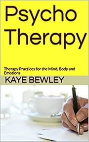 Psycho Therapy - Therapy Practices for the Mind, Body and Emotions - for those contemplating taking a counselling session ebook by Kaye Bewley
