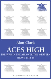Aces High - The War in the Air over the Western Front 1914-18 ebook by Alan Clark