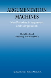 Argumentation Machines - New Frontiers in Argument and Computation ebook by C. Reed,Timothy Norman