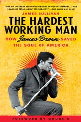 The Hardest Working Man - How James Brown Saved the Soul of America ebook by James Sullivan