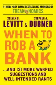 When to Rob a Bank - ...And 131 More Warped Suggestions and Well-Intended Rants ebook by Steven D. Levitt,Stephen J. Dubner