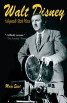 Walt Disney - Hollywood's Dark Prince ebook by Eliot, Marc