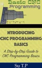 CNC Programming Basics - * A Step-by-Step Guide to CNC Programming Basics ebook by Su TP