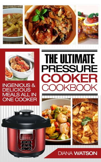 Pressure Cooker Cookbook - Ultimate: Ingenious & Delicious Meals All In One Cooker (Instant Pot, Instant Pot Slow Cooker, Pressure Cooker Cookbook, Electric Pressure Cooker, Instant Pot For Two) eBook by Diana Watson