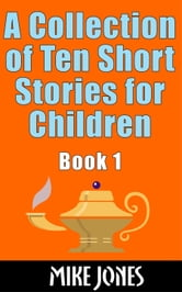 A Collection of Ten Short Stories for Children, Book 1 ebook by Mike Jones
