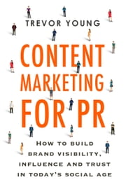 Content Marketing for PR - How to build brand visibility, influence and trust in today's social age ebook by Trevor Young