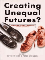 Creating Unequal Futures? - Rethinking poverty, inequality and disadvantage ebook by Ruth Fincher and Peter Saunders