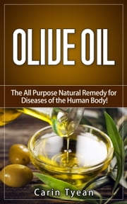 Olive Oil: The All Purpose Natural Remedy for Diseases of the Human Body! Little Know Ways to Use Olive Oil for Skin, Face, Hair, Feet, Body Aches and Pain, Heart Problems, Aging Well, Bladder Problem ebook by Carin Tyean