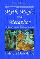Myth, Magic, and Metaphor - A Journey into the Heart of Creativity ebook by