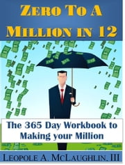 Zero To A Million in 12: The 365 Day Workbook To Making Your Million ebook by Leopole Astonelli McLaughlin III