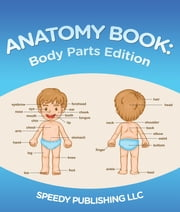 Anatomy Book: Body Parts Edition - Children's Anatomy & Physiology Books Edition 2 ebook by Speedy Publishing