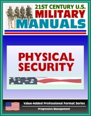 21st Century U.S. Military Manuals: Physical Security Army Field Manual - FM 3-19.30 - Building Security Concepts including Barriers, Access Control (Value-Added Professional Format Series) ebook by Progressive Management