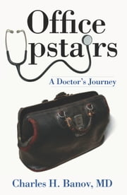 Office Upstairs - A Doctor's Journey ebook by Charles H. Banov MD