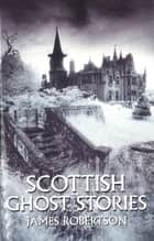 Scottish Ghost Stories ebook by James Robertson