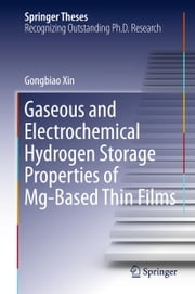 Gaseous and Electrochemical Hydrogen Storage Properties of Mg-Based Thin Films ebook by Gongbiao Xin