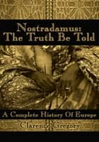 Nostradamus: The Truth Be Told ebook by Jason Gregory