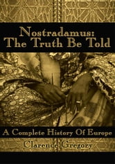 Nostradamus: The Truth Be Told - A Complete History Of Europe ebook by Jason Gregory