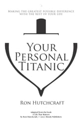 Your Personal Titanic - Making the Greatest Possible Difference With the Rest of Your Life ebook by Ronald P. Hutchcraft