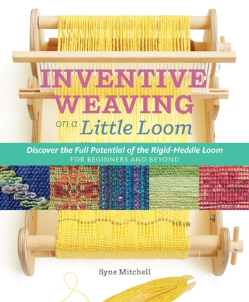 Inventive Weaving on a Little Loom - Discover the Full Potential of the Rigid-Heddle Loom, for Beginners and Beyond ebook by Syne Mitchell