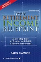 Your Retirement Income Blueprint, Third Edition - A Six-Step Plan to Design and Build a Secure Retirement ebook by Daryl Diamond