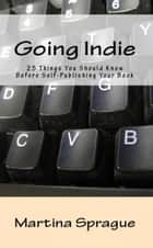 Going Indie: 25 Things You Should Know Before Self-Publishing Your Book - Writer Talk ebook by Martina Sprague