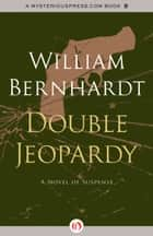 Double Jeopardy: A Novel of Suspense ebook by William Bernhardt