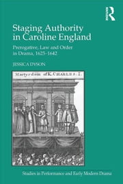 Staging Authority in Caroline England - Prerogative, Law and Order in Drama, 1625–1642 ebook by Jessica Dyson