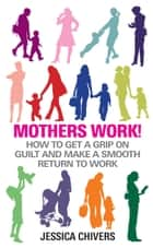 Mothers Work! - How to Get a Grip on Guilt and Make a Smooth Return to Work ebook by Jessica Chivers