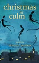 Christmas in Culm: Three Stories ebook by Vincent C. Martinez