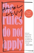 The Rules Do Not Apply - A Memoir eBook by Ariel Levy