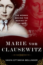 Marie von Clausewitz: The Woman Behind the Making of On War ebook by Vanya Eftimova Bellinger