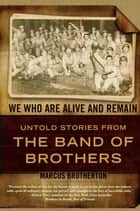We Who Are Alive and Remain - Untold Stories from the Band of Brothers ebook by Marcus Brotherton