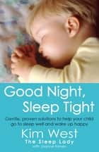 Good Night, Sleep Tight - Gentle, proven solutions to help your child sleep well and wake up happy ebook by Kim West, Joanne Kenen