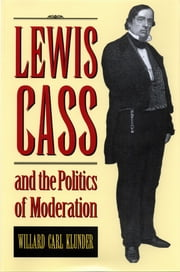 Lewis Cass and the Politics of Moderation ebook by William Carl Klunder