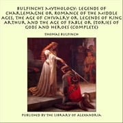 Bulfinch's Mythology: Legends of Charlemagne or Romance of the Middle Ages, The Age of Chivalry or Legends of King Arthur and The Age of Fable or Stories of Gods and Heroes (Complete) ebook by Thomas Bulfinch