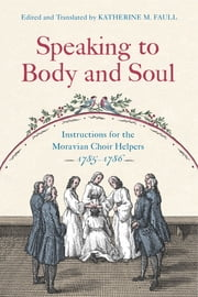 Speaking to Body and Soul - Instructions for the Moravian Choir Helpers, 1785-1786 ebook by Katherine M. Faull