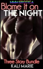 MMM EROTICA: Blame it on the Night | Three Story Bundle ebook by Kali Marie