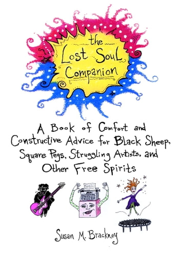 The Lost Soul Companion - A Book of Comfort and Constructive Advice for Black Sheep, Square Pegs, Struggling Artists, and Other Free Spirits ebook by Susan M. Brackney